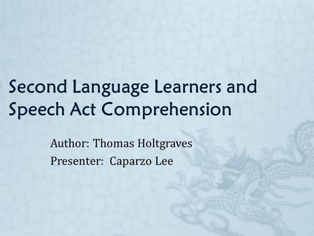 Second Language Learners and Speech Act Comprehension Author: Thomas Holtgraves Presenter: Caparzo Lee.