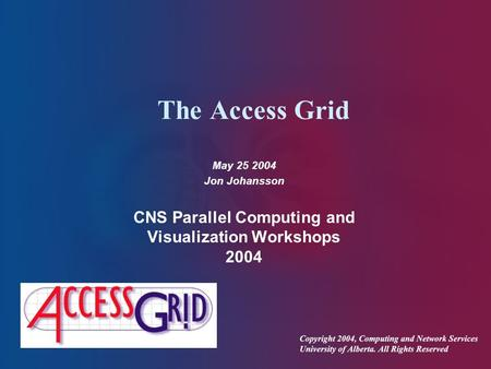 The Access Grid May 25 2004 Jon Johansson CNS Parallel Computing and Visualization Workshops 2004.