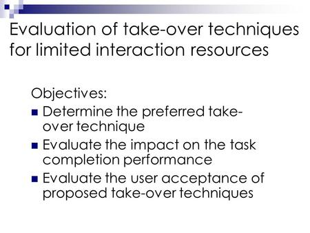 Evaluation of take-over techniques for limited interaction resources Objectives: Determine the preferred take- over technique Evaluate the impact on the.
