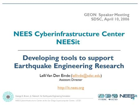 NEES Cyberinfrastructure Center at the San Diego Supercomputer Center, UCSD George E. Brown, Jr. Network for Earthquake Engineering Simulation GEON Speaker.