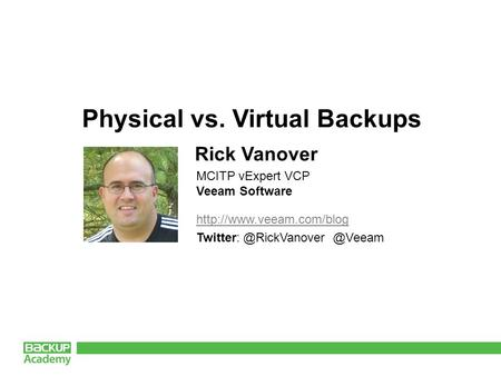 Physical vs. Virtual Backups Rick Vanover MCITP vExpert VCP Veeam Software.