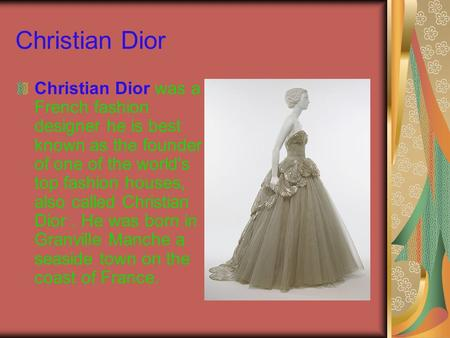 Christian Dior Christian Dior was a French fashion designer he is best known as the founder of one of the world's top fashion houses, also called Christian.