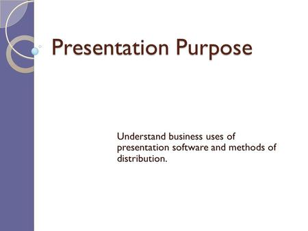 Presentation Purpose Understand business uses of presentation software and methods of distribution.