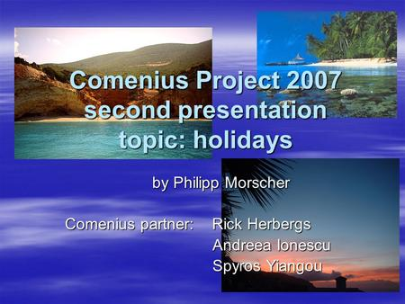 Comenius Project 2007 second presentation topic: holidays by Philipp Morscher Comenius partner: Rick Herbergs Andreea Ionescu Andreea Ionescu Spyros Yiangou.