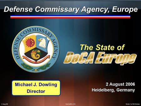 2 Aug 06DeCA/EU-CCSlide 1 of 39 Slides The State of 2 August 2006 Heidelberg, Germany Defense Commissary Agency, Europe Michael J. Dowling Director.