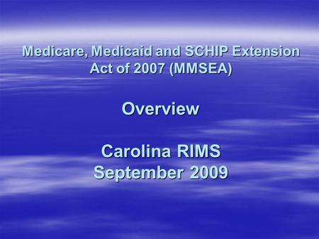 Medicare, Medicaid and SCHIP Extension Act of 2007 (MMSEA) Overview Carolina RIMS September 2009.