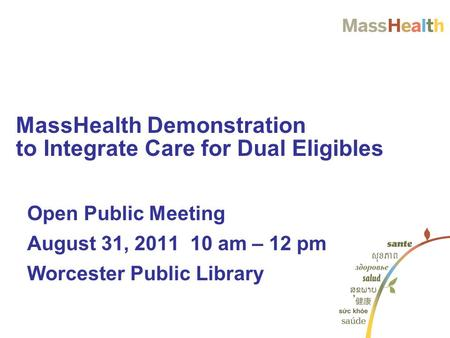 Open Public Meeting August 31, 2011 10 am – 12 pm Worcester Public Library MassHealth Demonstration to Integrate Care for Dual Eligibles.