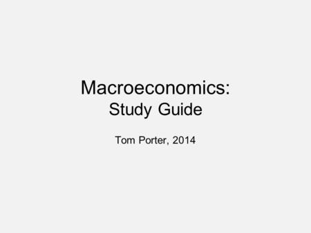 Macroeconomics: Study Guide Tom Porter, 2014. Supply and Demand Start with supply and demand –For macroeconomics the starting point is aggregate supply.