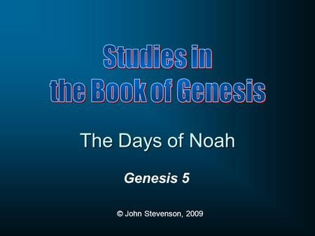 Genesis 5 © John Stevenson, 2009 The Days of Noah.