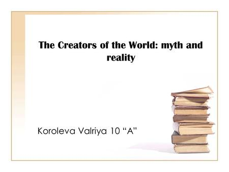 "The Creators of the World: myth and reality Koroleva Valriya 10 ""A"""