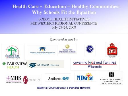 Healthcare + Education = Healthy Communities: Why Schools Fit the Equation Kate Keller, MPA Senior Program Officer The Health Foundation of Greater Cincinnati.