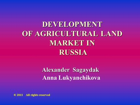 DEVELOPMENT OF AGRICULTURAL LAND MARKET IN RUSSIA Alexander Sagaydak Anna Lukyanchikova ® 2011 All rights reserved.