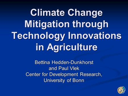 Climate Change Mitigation through Technology Innovations in Agriculture Bettina Hedden-Dunkhorst and Paul Vlek Center for Development Research, University.