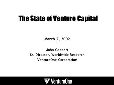 The State of Venture Capital March 2, 2002 John Gabbert Sr. Director, Worldwide Research VentureOne Corporation.