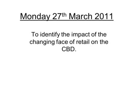Monday 27 th March 2011 To identify the impact of the changing face of retail on the CBD.