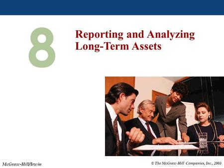 © The McGraw-Hill Companies, Inc., 2003 McGraw-Hill/Irwin Slide 8-1 8 Reporting and Analyzing Long-Term Assets.