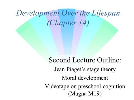 Development Over the Lifespan (Chapter 14) Second Lecture Outline : Jean Piaget's stage theory Moral development Videotape on preschool cognition (Magna.