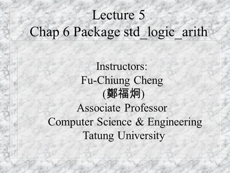 Lecture 5 Chap 6 Package std_logic_arith Instructors: Fu-Chiung Cheng ( 鄭福炯 ) Associate Professor Computer Science & Engineering Tatung University.