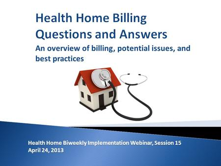 Health Home Biweekly Implementation Webinar, Session 15 April 24, 2013 An overview of billing, potential issues, and best practices.