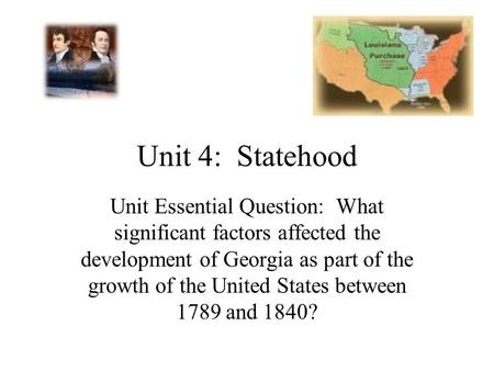 Unit 4: Statehood Unit Essential Question: What significant factors affected the development of Georgia as part of the growth of the United States between.