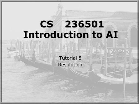 CS236501 Introduction to AI Tutorial 8 Resolution Tutorial 8 Resolution.