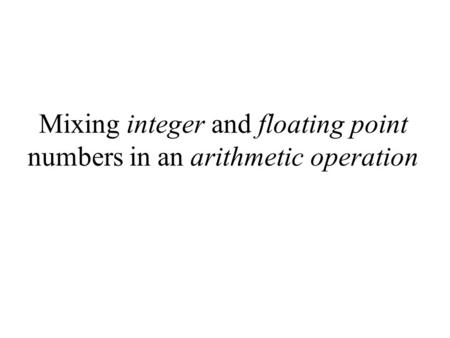 Mixing integer and floating point numbers in an arithmetic operation.
