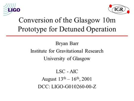 Conversion of the Glasgow 10m Prototype for Detuned Operation Bryan Barr Institute for Gravitational Research University of Glasgow LSC - AIC August 13.