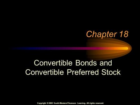 Copyright © 2003 South-Western/Thomson Learning. All rights reserved. Chapter 18 Convertible Bonds and Convertible Preferred Stock.