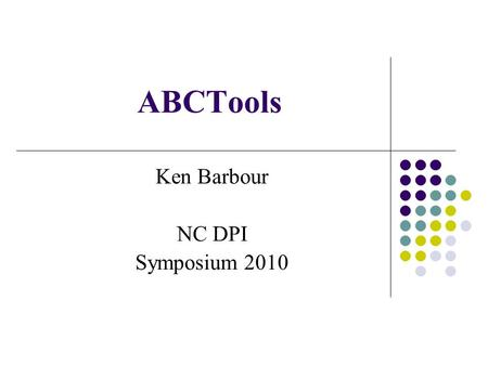 ABCTools Ken Barbour NC DPI Symposium 2010. What is ABCTools? PC-based application Data management tool Reporting tool Historical Audits Exit Standards.