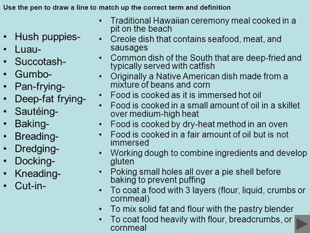 Use the pen to draw a line to match up the correct term and definition Hush puppies- Luau- Succotash- Gumbo- Pan-frying- Deep-fat frying- Sautéing- Baking-