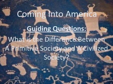 Coming Into America Guiding Questions: What is the Difference Between A Primitive Society and A Civilized Society?