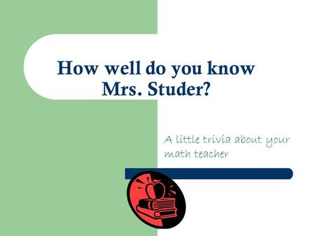 How well do you know Mrs. Studer? A little trivia about your math teacher.