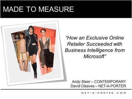 "MADE TO MEASURE Andy Steer – CONTEMPORARY David Cleaves – NET-A-PORTER ""How an Exclusive Online Retailer Succeeded with Business Intelligence from Microsoft"""