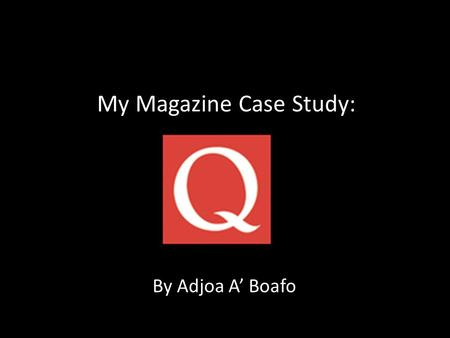 My Magazine Case Study: By Adjoa A' Boafo. Origins & History Q magazine was founded in 1986 by Mark Ellen and David Hepworth they felt that the music.