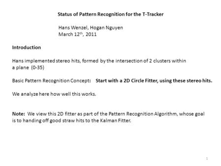 Status of Pattern Recognition for the T-Tracker Hans Wenzel, Hogan Nguyen March 12 th, 2011 Introduction Hans implemented stereo hits, formed by the intersection.