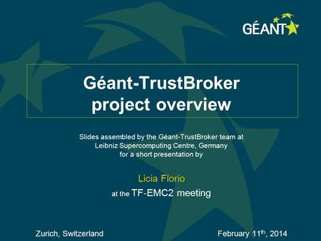 Géant-TrustBroker project overview Slides assembled by the Géant-TrustBroker team at Leibniz Supercomputing Centre, Germany for a short presentation by.
