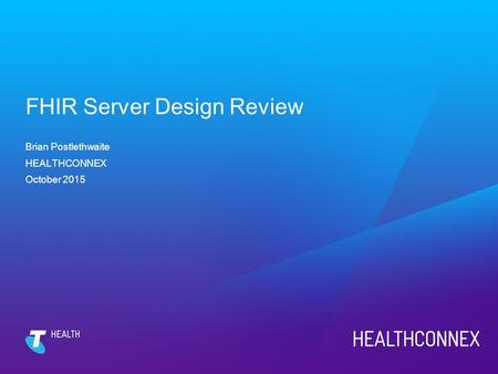 FHIR Server Design Review Brian Postlethwaite HEALTHCONNEX October 2015.