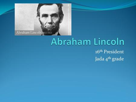 16 th President Jada 4 th grade. Introduction Born: February 12, 1809 Died: 1865 Election:1861 Political Party: Republican Interesting Fact: Abraham Lincoln.