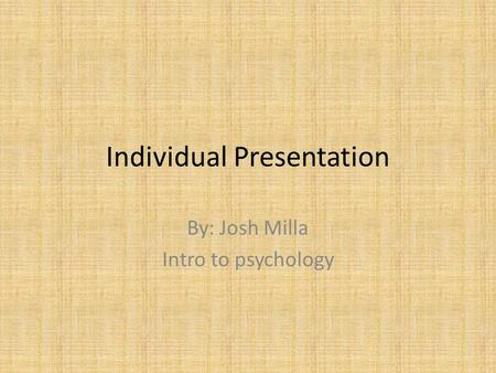Individual Presentation By: Josh Milla Intro to psychology.