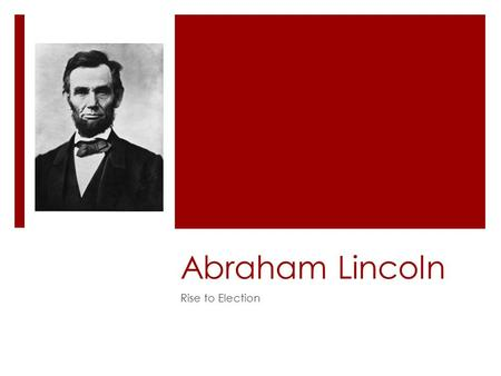 "Abraham Lincoln Rise to Election. Early Life  ""It is great folly to attempt to make anything out of my early life. It can all be condensed into a simple."