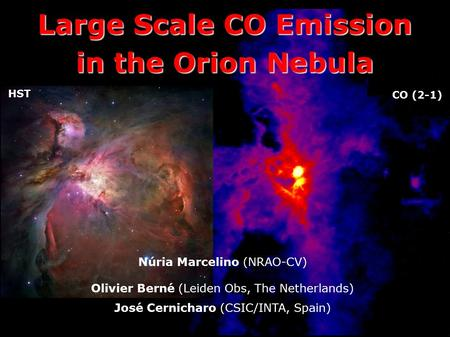 Large Scale CO Emission in the Orion Nebula Núria Marcelino (NRAO-CV) Olivier Berné (Leiden Obs, The Netherlands) José Cernicharo (CSIC/INTA, Spain) HST.