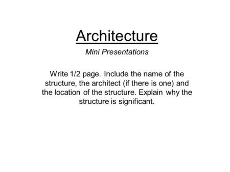 Architecture Mini Presentations Write 1/2 page. Include the name of the structure, the architect (if there is one) and the location of the structure. Explain.