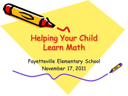 Helping Your Child Learn Math Fayetteville Elementary School November 17, 2011.