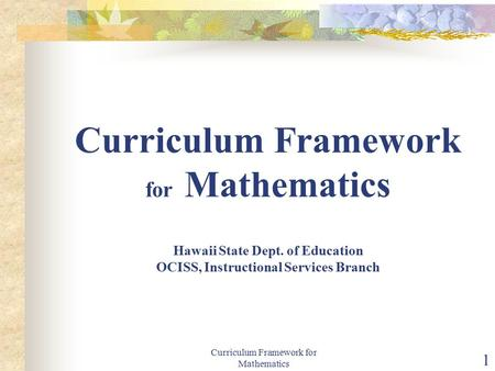 Curriculum Framework for Mathematics 1 Curriculum Framework for Mathematics Hawaii State Dept. of Education OCISS, Instructional Services Branch.