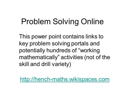 "Problem Solving Online  This power point contains links to key problem solving portals and potentially hundreds of ""working."
