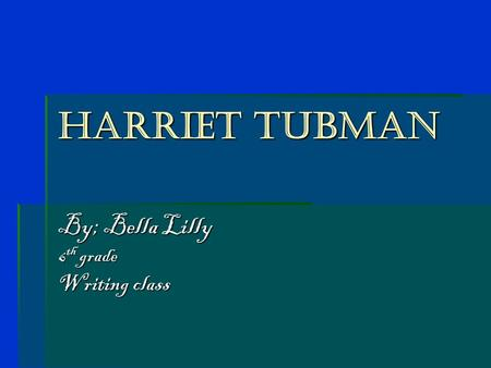Harriet Tubman By; Bella Lilly 6 th grade Writing class.