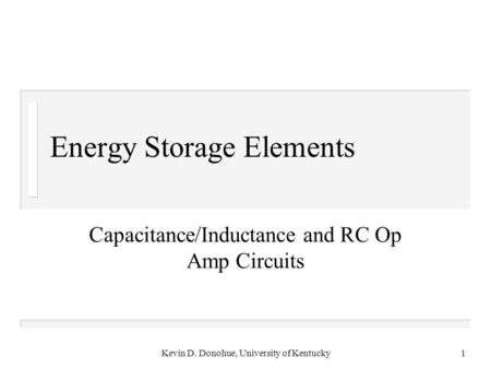 Kevin D. Donohue, University of Kentucky1 Energy Storage Elements Capacitance/Inductance and RC Op Amp Circuits.