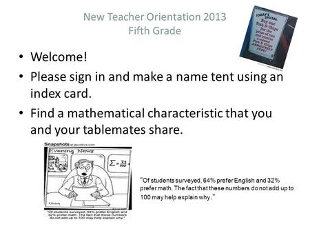 New Teacher Orientation 2013 Fifth Grade Welcome! Please sign in and make a name tent using an index card. Find a mathematical characteristic that you.