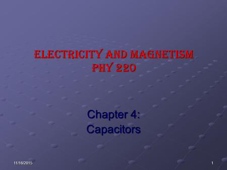 111/16/2015 ELECTRICITY AND MAGNETISM Phy 220 Chapter 4: Capacitors.