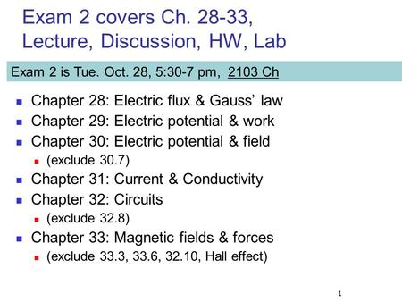 1 Exam 2 covers Ch. 28-33, Lecture, Discussion, HW, Lab Chapter 28: Electric flux & Gauss' law Chapter 29: Electric potential & work Chapter 30: Electric.